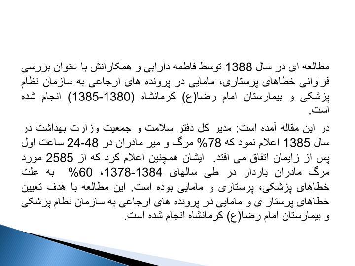مطالعه ای در سال 1388 توسط فاطمه دارابی و همکارانش با عنوان بررسی فراوانی خطاهای پرستاری، مامایی در پرونده های ارجاعی به سازمان نظام پزشکی و بیمارستان امام رضا(ع) کرمانشاه (1380-1385) انجام شده است.