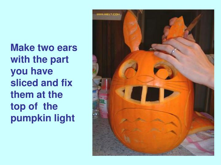 Make two ears with the part you have sliced and fix them at the top of  the pumpkin light