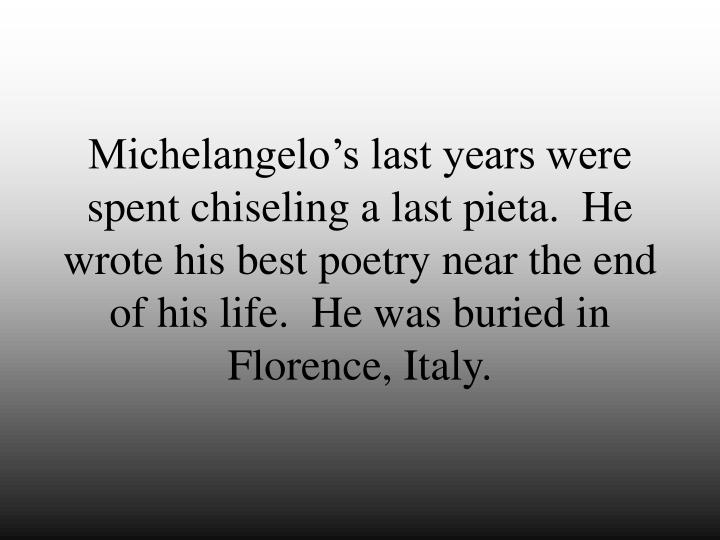 Michelangelo's last years were spent chiseling a last pieta.  He wrote his best poetry near the end of his life.  He was buried in Florence, Italy.
