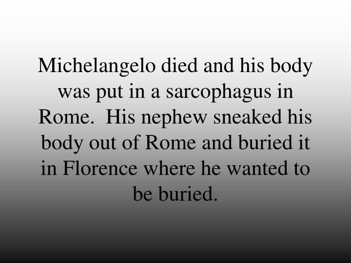 Michelangelo died and his body was put in a sarcophagus in Rome.  His nephew sneaked his body out of Rome and buried it in Florence where he wanted to be buried.