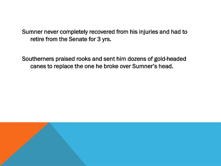 Sumner never completely recovered from his injuries and had to retire from the Senate for 3 yrs.