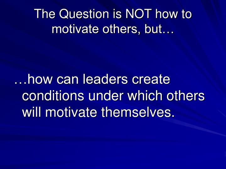 The Question is NOT how to motivate others, but…