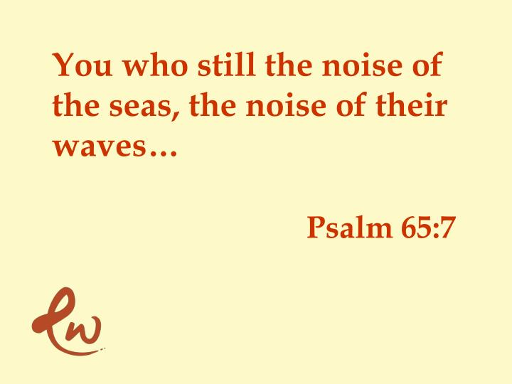 You who still the noise of the seas,
