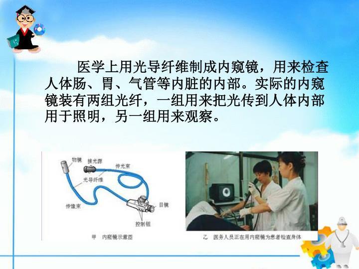 医学上用光导纤维制成内窥镜,用来检查人体肠、胃、气管等内脏的内部。实际的内窥镜装有两组光纤,一组用来把光传到人体内部用于照明,另一组用来观察。