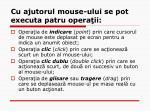 cu ajutorul mouse ului se pot executa patru opera ii