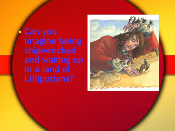 Can you imagine being shipwrecked and waking up in a land of Lilliputians?
