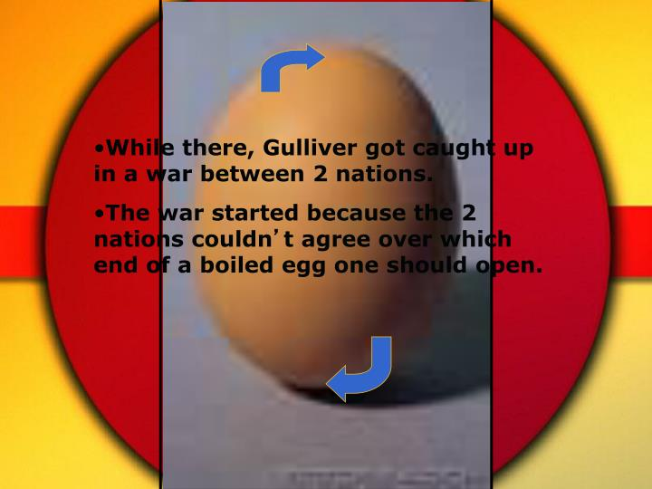 While there, Gulliver got caught up in a war between 2 nations.