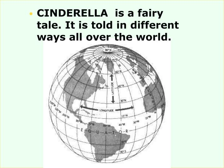 CINDERELLA  is a fairy tale. It is told in different ways all over the world.
