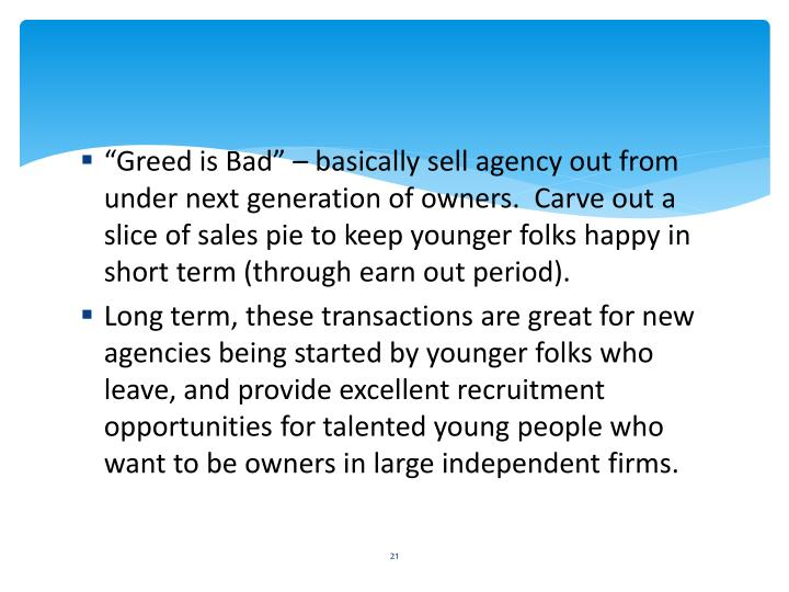 """""""Greed is Bad"""" – basically sell agency out from under next generation of owners.  Carve out a slice of sales pie to keep younger folks happy in short term (through earn out period)."""