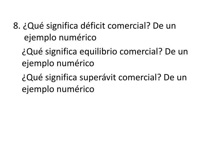 8. ¿Qué significa déficit comercial? De un ejemplo numérico