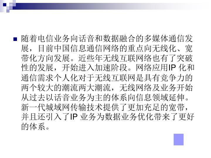 随着电信业务向话音和数据融合的多媒体通信发展,目前中国信息通信网络的重点向无线化、宽带化方向发展。近些年无线互联网络也有了突破性的发展,开始进入加速阶段。网络应用