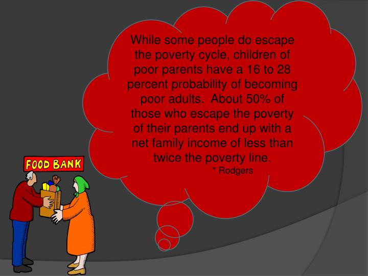 While some people do escape the poverty cycle, children of poor parents have a 16 to 28 percent probability of becoming poor adults.  About 50% of those who escape the poverty of their parents end up with a net family income of less than twice the poverty line.