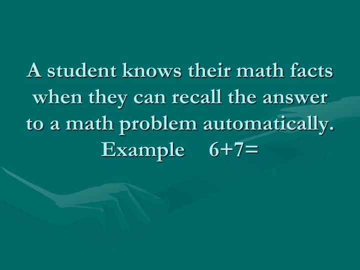 A student knows their math facts when they can recall the answer to a math problem automatically.