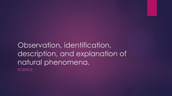 Observation identification description and explanation of natural phenomena