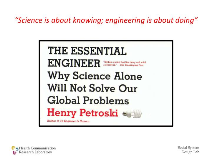 """Science is about knowing; engineering is about doing"""