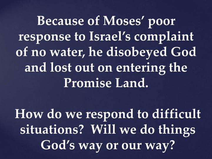 Because of Moses' poor response to Israel's complaint of no water, he disobeyed God and lost out on entering the Promise Land.