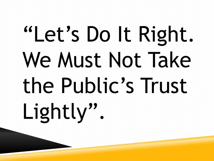 """""""Let's Do It Right.  We Must Not Take the Public's Trust Lightly""""."""