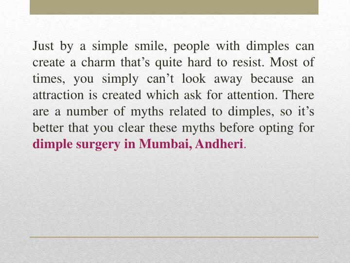 Just by a simple smile, people with dimples can create a charm that's quite hard to resist. Most of times, you simply can't look away because an attraction is created which ask for attention. There are a number of myths related to dimples, so it's better that you clear these myths before opting for