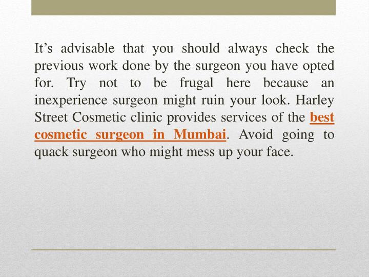It's advisable that you should always check the previous work done by the surgeon you have opted for. Try not to be frugal here because an inexperience surgeon might ruin your look. Harley Street Cosmetic clinic provides services of the