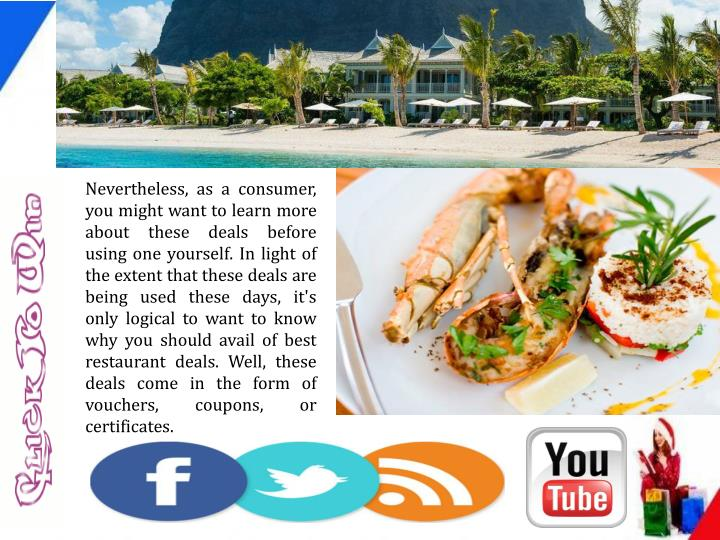 Nevertheless, as a consumer, you might want to learn more about these deals before using one yourself. In light of the extent that these deals are being used these days, it's only logical to want to know why you should avail of best restaurant deals. Well, these deals come in the form of vouchers, coupons, or certificates.