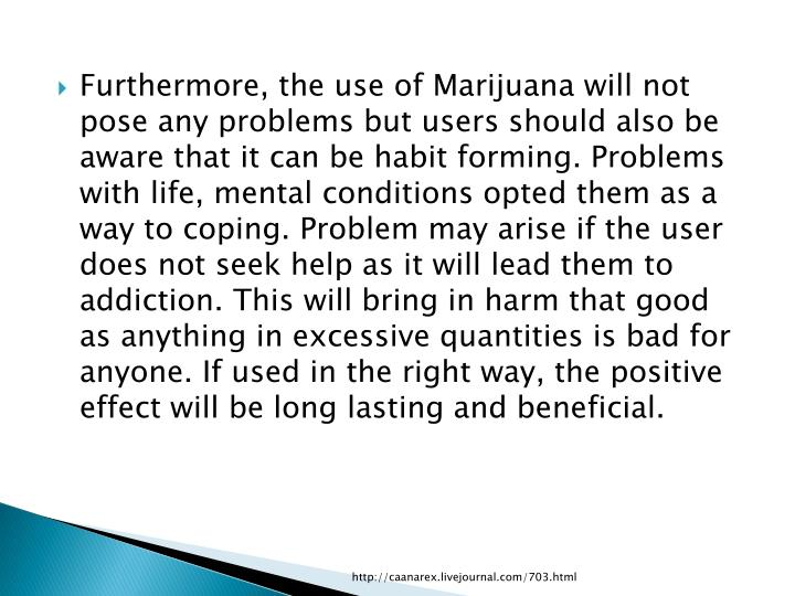 Furthermore, the use of Marijuana will not pose any problems but users should also be aware that it can be habit forming. Problems with life, mental conditions opted them as a way to coping. Problem may arise if the user does not seek help as it will lead them to addiction. This will bring in harm that good as anything in excessive quantities is bad for anyone. If used in the right way, the positive effect will be long lasting and beneficial.