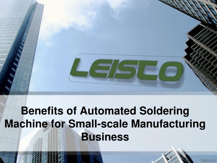 benefits of automated soldering machine for small scale manufacturing business n.