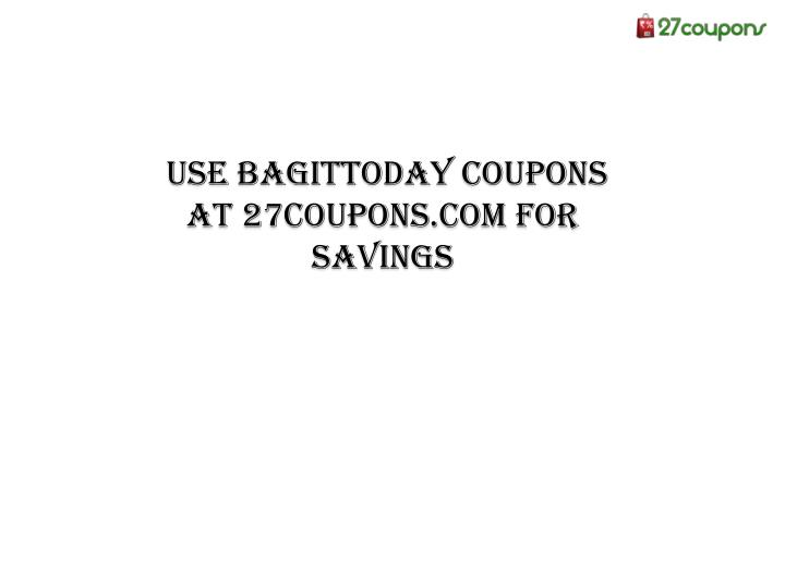 Use bagittoday coupons at 27coupons com for savings