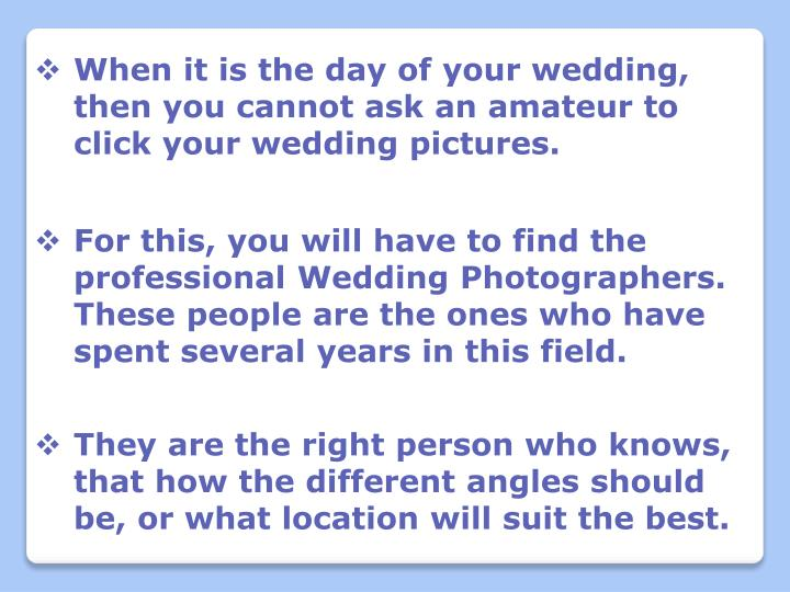 When it is the day of your wedding, then you cannot ask an amateur to click your wedding pictures.