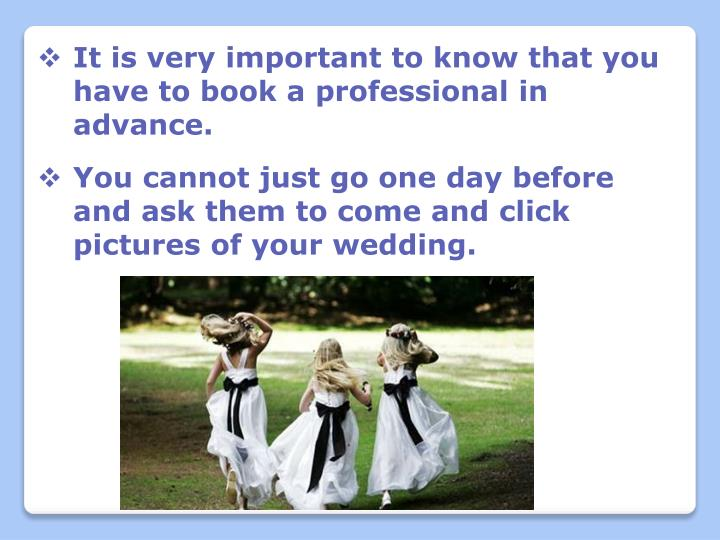 It is very important to know that you have to book a professional in advance.