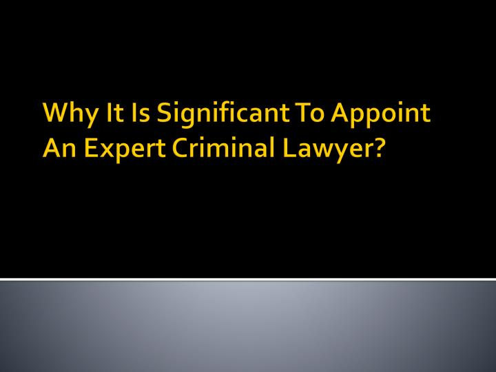 why it is significant to appoint an expert criminal lawyer n.