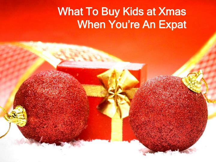 what to buy kids at xmas when you re an expat n.