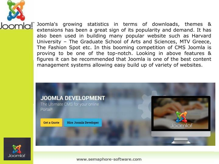 Joomla's growing statistics in terms of downloads, themes & extensions has been a great sign of its popularity and demand. It has also been used in building many popular website such as Harvard University – The Graduate School of Arts and Sciences, MTV Greece, The Fashion Spot etc. In this booming competition of CMS Joomla is proving to be one of the top-notch. Looking in above features & figures it can be recommended that Joomla is one of the best content management systems allowing easy build up of variety of websites.