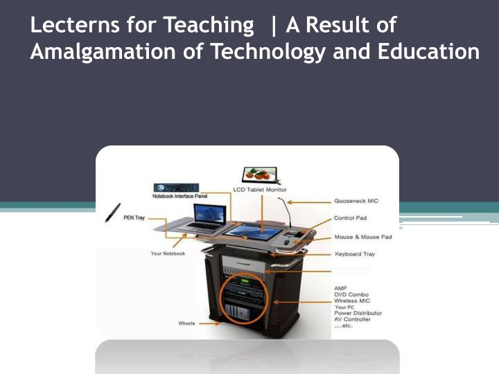 Lecterns for teaching a result of amalgamation of technology and education