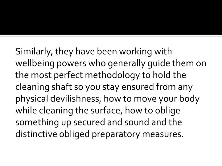 Similarly, they have been working with wellbeing powers who generally guide them on the most perfect methodology to hold the cleaning shaft so you stay ensured from any physical devilishness, how to move your body while cleaning the surface, how to oblige something up secured and sound and the distinctive obliged preparatory measures.