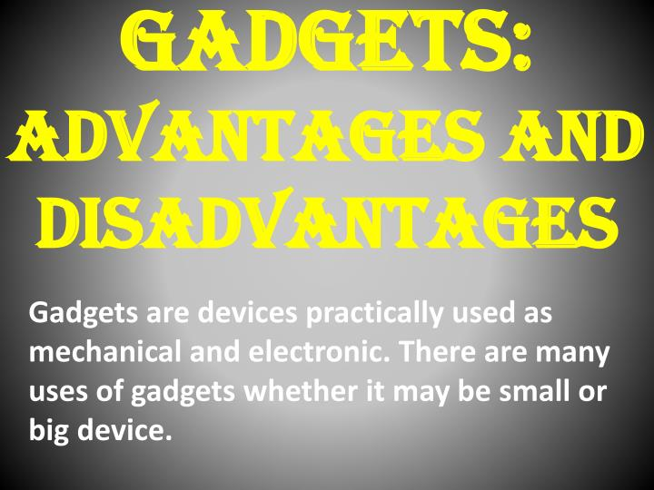 essay on disadvantages of gadgets The disadvantages of gadgets on students essay sample social networking students who use their computers or cell phones to participate in social networking sites may post material considered inappropriate by school authorities.