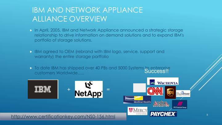 In April, 2005, IBM and Network Appliance announced a strategic storage relationship to drive information on demand solutions and to expand IBM's portfolio of storage solutions.