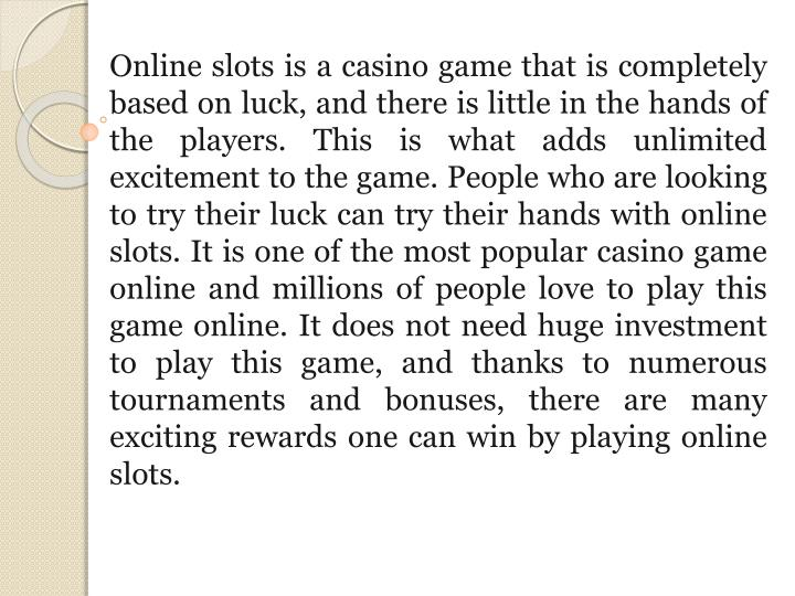 Online slots is a casino game that is completely based on luck, and there is little in the hands of the players. This is what adds unlimited excitement to the game. People who are looking to try their luck can try their hands with online slots. It is one of the most popular casino game online and millions of people love to play this game online. It does not need huge investment to play this game, and thanks to numerous tournaments and bonuses, there are many exciting rewards one can win by playing online slots