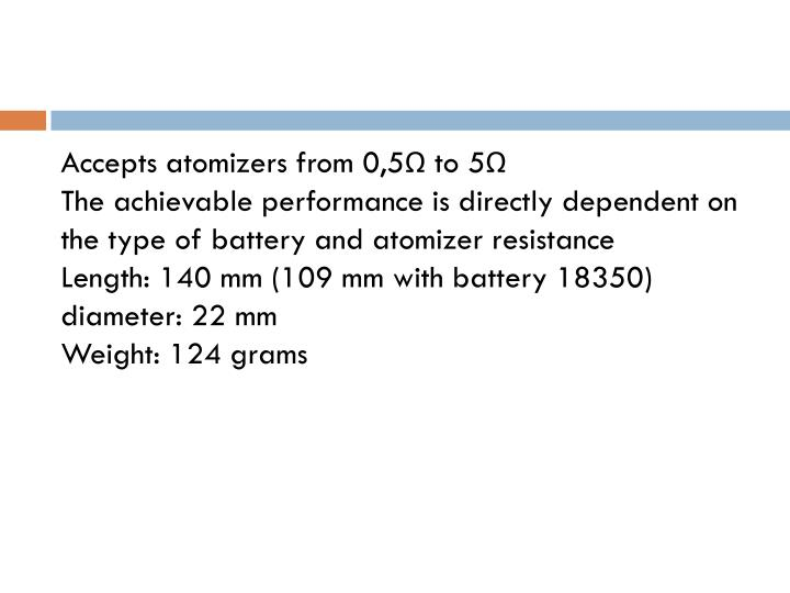 Accepts atomizers from 0,5Ω to 5Ω