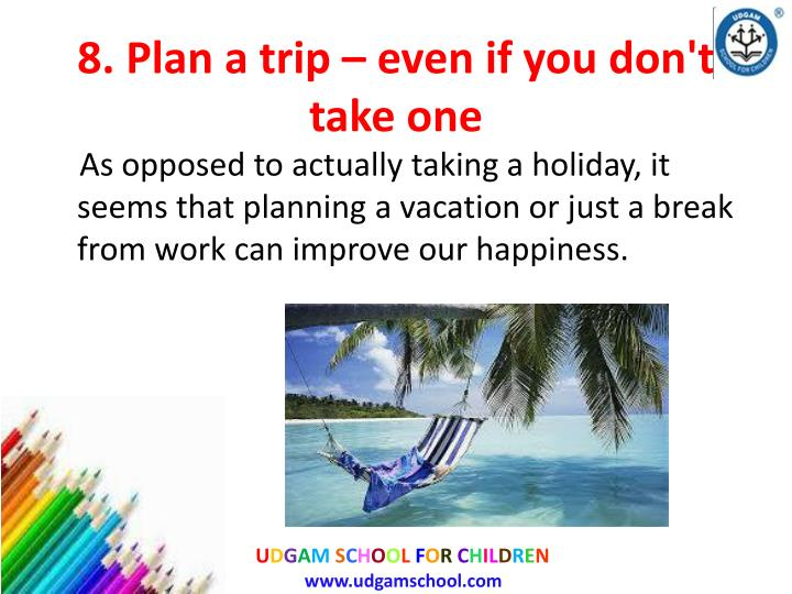 8. Plan a trip – even if you don