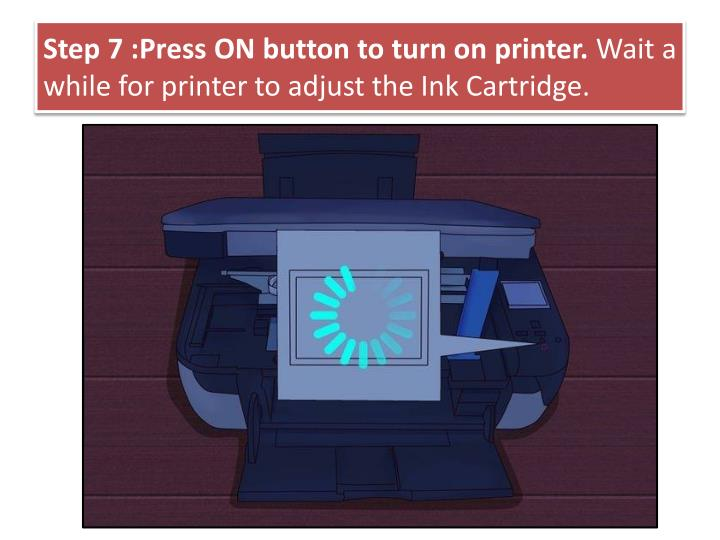 Step 7 :Press ON button to turn on printer.