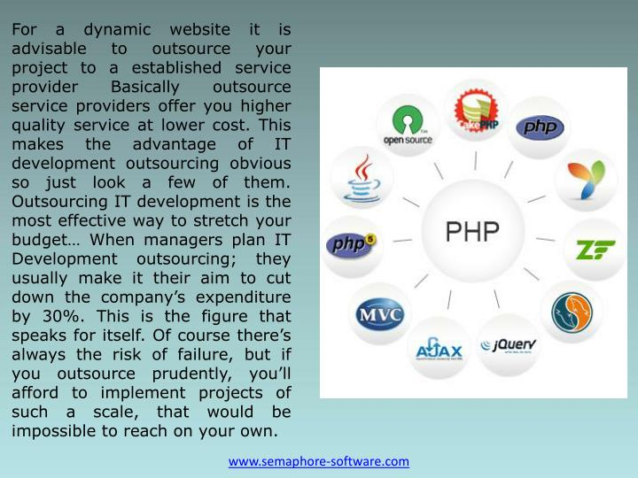 For a dynamic website it is advisable to outsource your project to a established service provider Basically outsource service providers offer you higher quality service at lower cost. This makes the advantage of IT development outsourcing obvious so just look a few of them. Outsourcing IT development is the most effective way to stretch your budget… When managers plan IT Development outsourcing; they usually make it their aim to cut down the company's expenditure by 30%. This is the figure that speaks for itself. Of course there's always the risk of failure, but if you outsource prudently, you'll afford to implement projects of such a scale, that would be impossible to reach on your own.