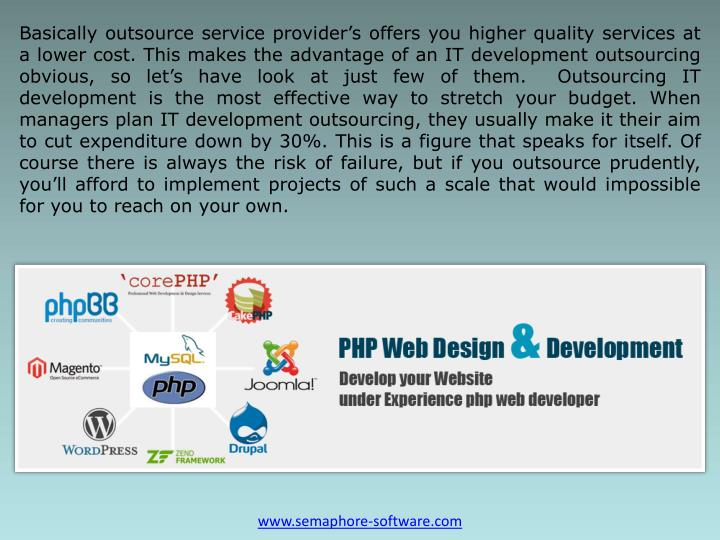 Basically outsource service provider's offers you higher quality services at a lower cost. This makes the advantage of an IT development outsourcing obvious, so let's have look at just few of them.  Outsourcing IT development is the most effective way to stretch your budget. When managers plan IT development outsourcing, they usually make it their aim to cut expenditure down by 30%. This is a figure that speaks for itself. Of course there is always the risk of failure, but if you outsource prudently, you'll afford to implement projects of such a scale that would impossible for you to reach on your own.