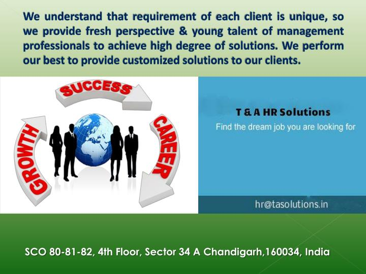 We understand that requirement of each client is unique, so we provide fresh perspective & young talent of management professionals to