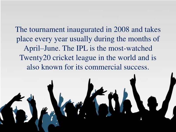 The tournament inaugurated in 2008 and takes place every year usually during the months of April–June.The IPL is the most-watched Twenty20 cricket league in the world and is also known for its commercial success.