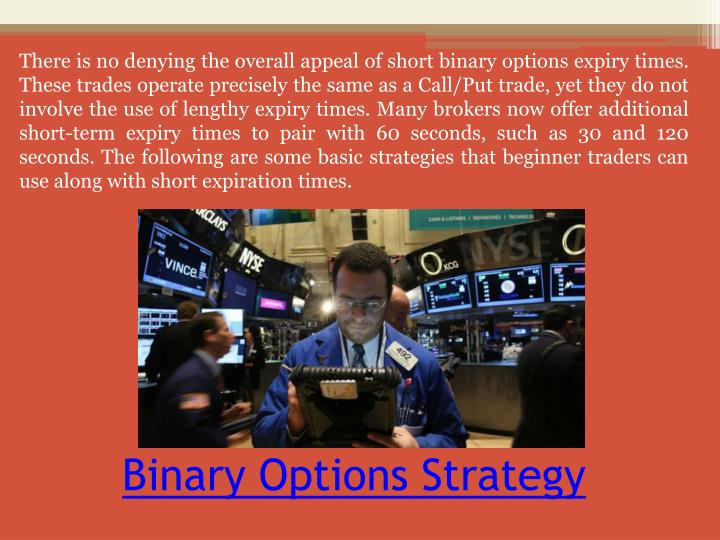 There is no denying the overall appeal of short binary options expiry times. These trades operate precisely the same as a Call/Put trade, yet they do not involve the use of lengthy expiry times. Many brokers now offer additional short-term expiry times to pair with 60 seconds, such as 30 and 120 seconds. The following are some basic strategies that beginner traders can use along with short expiration times.