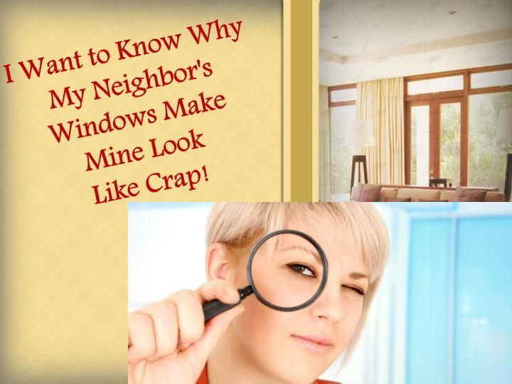 I want to know why my neighbor s windows make mine look like crap