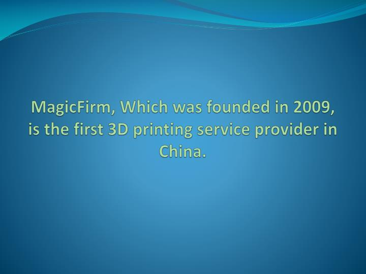 Magicfirm which was founded in 2009 is the first 3d printing service provider in china