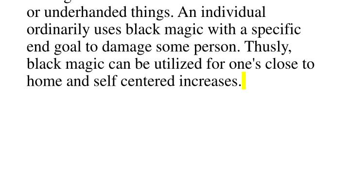 Black magic is regularly alluded to as a sort of magic that is utilized to finish malevolent or underhanded things. An individual ordinarily uses black magic with a specific end goal to damage some person. Thusly, black magic can be utilized for one's close to home and self centered increases.