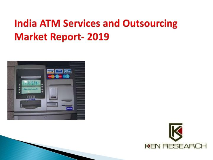 india atm services and outsourcing market report 2019 n.