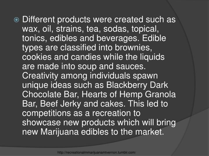 Different products were created such as wax, oil, strains, tea, sodas, topical, tonics, edibles and beverages. Edible types are classified into brownies, cookies and candies while the liquids are made into soup and sauces. Creativity among individuals spawn unique ideas such as Blackberry Dark Chocolate Bar, Hearts of Hemp Granola Bar, Beef Jerky and cakes. This led to competitions as a recreation to showcase new products which will bring new Marijuana edibles to the market.
